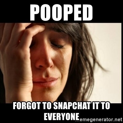 First World Problems - pooped forgot to snapchat it to everyone