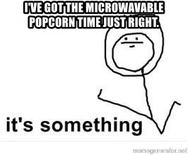 its something - I've got the microwavable popcorn time just right.