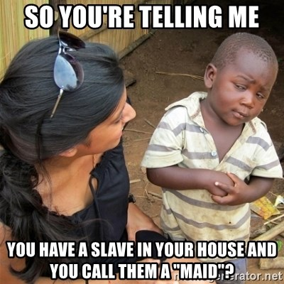 """So You're Telling me - So you're telling me you have a slave in your house and you call them a """"maid""""?"""