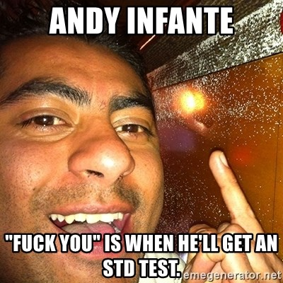 "ANDY INFANTE  - andy infante ""fuck you"" is when he'll get an std test."