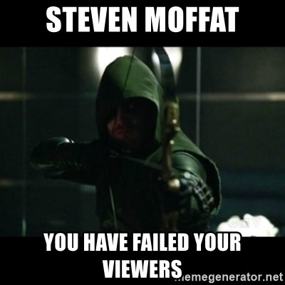 YOU HAVE FAILED THIS CITY - Steven mofFat You have failed your viewers