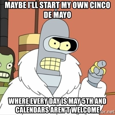 I'll start my own - Maybe i'll start my own cinco de mayo where every day is may 5th and calendars aren't welcome