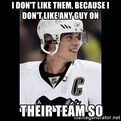 sidney crosby - I don't like them, because I don't like any guy on  THEIR TEAM SO