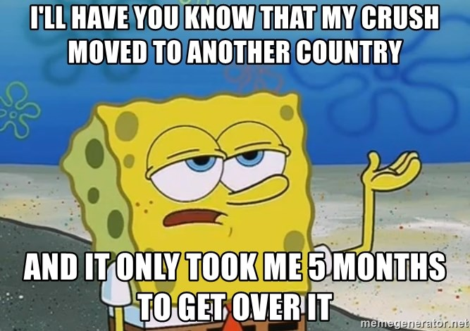 I'll have you know Spongebob - i'll have you know that my crush moved to another country And It only took me 5 months to get over it
