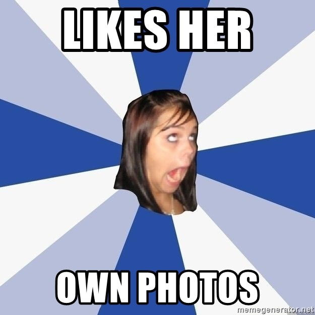 Annoying Facebook Girl - LIKES HER  OWN PHOTOS