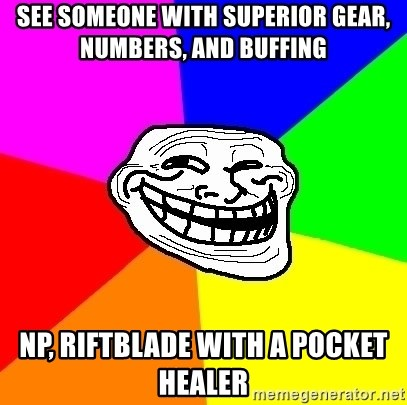 Trollface - see someone with superior gear, numbers, and buffing np, riftblade with a pocket healer