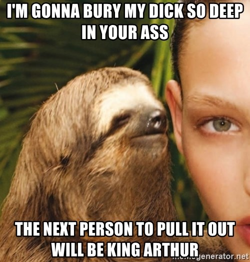 Im Gonna Bury My Dick So Deep In Your Ass The Next Person To Pull It Out Will Be King Arthur The Rape Sloth Meme Generator