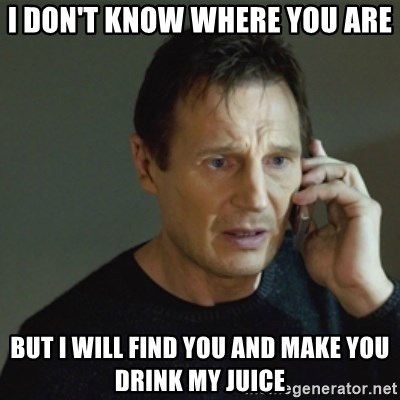 taken meme - I don't know where you are But I will find you and make you drink my juice