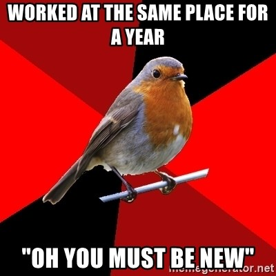 """Retail Robin - Worked at the same place for a year """"oh you must be new"""""""