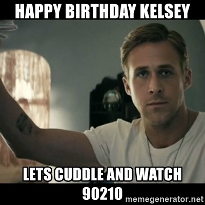 ryan gosling hey girl - Happy Birthday Kelsey lets cuddle and watch 90210