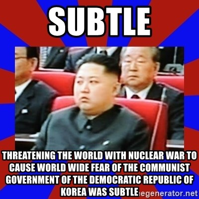 kim jong un - SUBTLE THREATENING THE WORLD WITH NUCLEAR WAR TO CAUSE WORLD WIDE FEAR OF THE COMMUNIST GOVERNMENT OF THE DEMOCRATIC REPUBLIC OF KOREA WAS SUBTLE