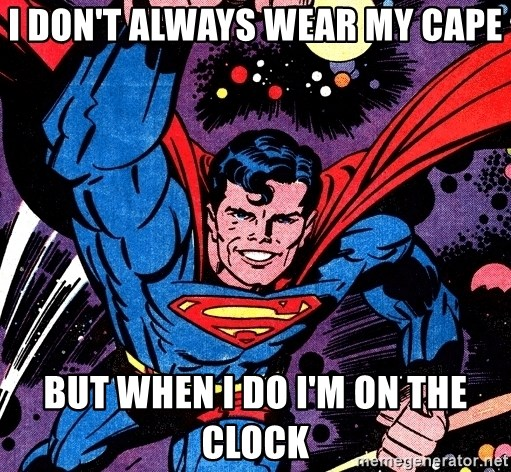 Badass Superman - I DON'T ALWAYS WEAR MY CAPE BUT WHEN I DO I'M ON THE CLOCK