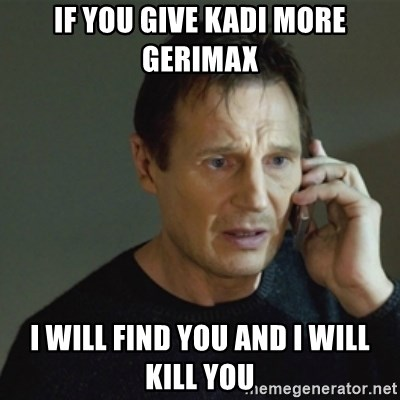 taken meme - if you give kadi more gerimax i will find you and i will kill you