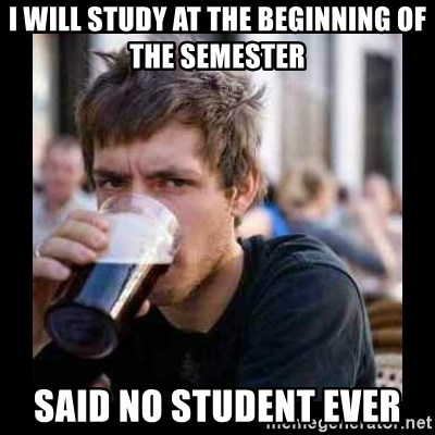 Bad student - i will study at the beginning of the semester said no student ever