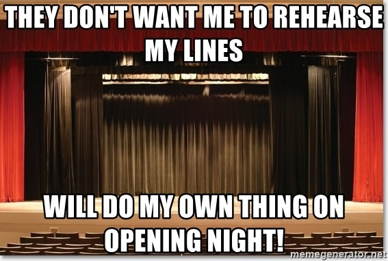 Theatre Madness - THEY DON'T WANT ME TO REHEARSE MY LINES  WILL DO MY OWN THING ON OPENING NIGHT!