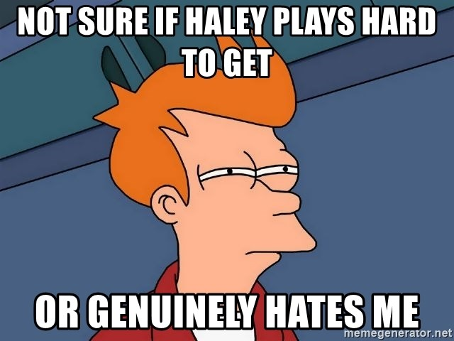 Futurama Fry - Not sure if Haley plays hard to get or genuinely hates me