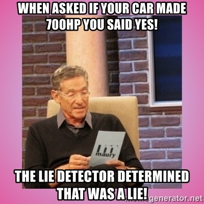 MAURY PV - when asked if your car Made 700hp you said yes! The Lie Detector Determined that was a lie!