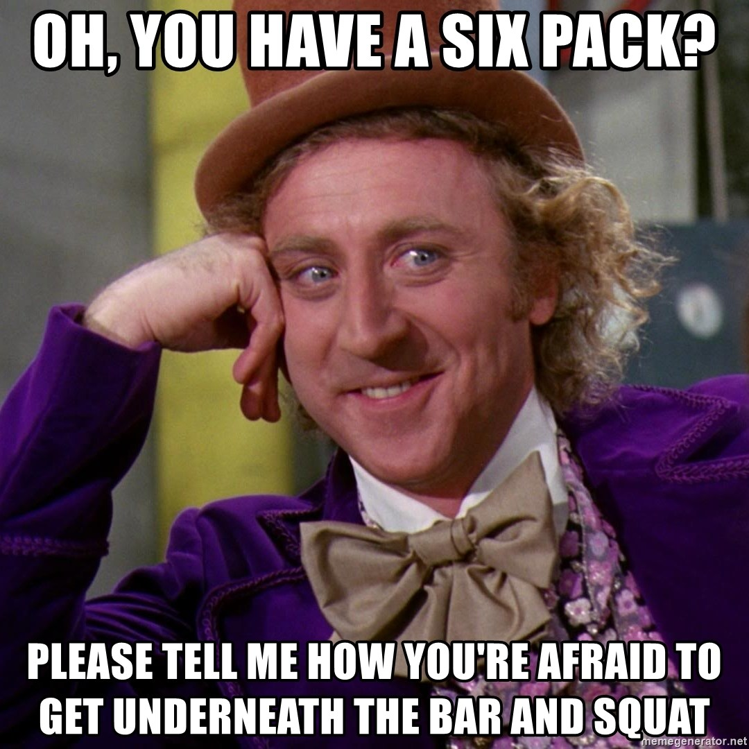 Willy Wonka - oh, you have a six pack? Please tell me how you're afraid to get underneath the bar and Squat