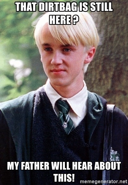 Draco Malfoy - That dirtbag is still here ? My father will hear about this!