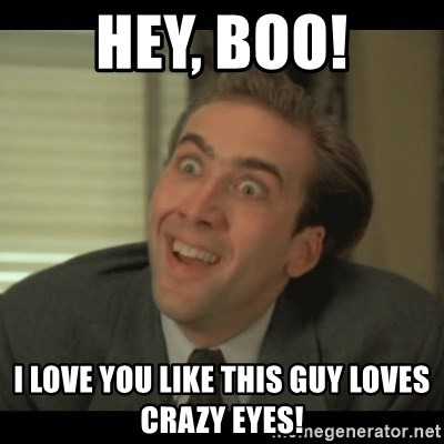 Nick Cage - Hey, boo! I love you like this guy loves crazy eyes!