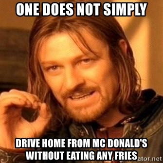 One Does Not Simply - ONE DOES NOT SIMPLY Drive home from mc donald's without eating any fries