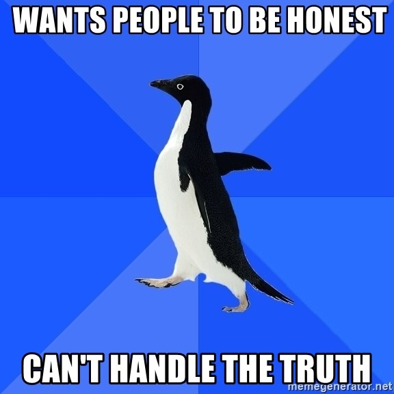 Socially Awkward Penguin -  Wants people to be honest can't handle the truth