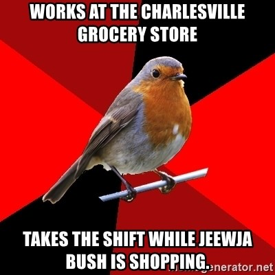 Retail Robin - Works at the Charlesville grocery store Takes the shift while Jeewja Bush is shopping.