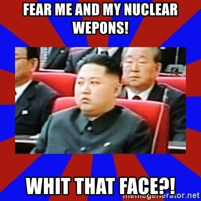 kim jong un - FEAR ME AND MY NUCLEAR WEPONS! WHIT THAT FACE?!