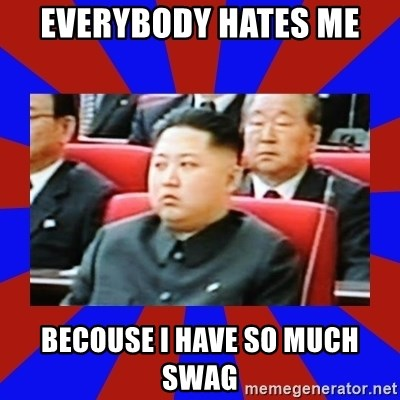 kim jong un - everybody hates me becouse i have so much swag