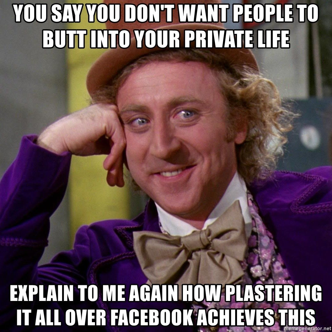 Willy Wonka - You say You don't want people to butt into your private life Explain to me again how plastering it all over facebook achieves this