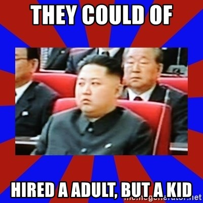 kim jong un - THEY COULD OF  HIRED A ADULT, BUT A KID