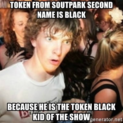 sudden realization guy - Token from soutpark second name is black because he is the token black kid of the show
