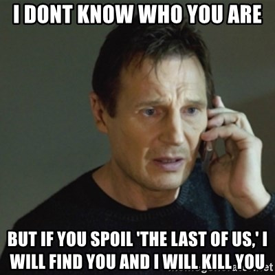 taken meme - I dont know who you are but if you spoil 'The last of us,' I will find you and I will kill you