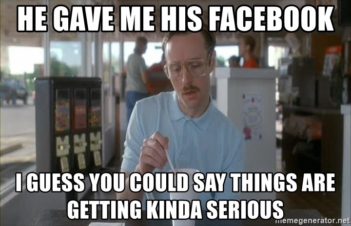 Things are getting pretty Serious (Napoleon Dynamite) - He gave me his facebook I guess you could say things are getting kinda serious