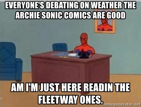 Spidermandesk - Everyone's debating on weather the Archie Sonic comics are good Am I'm just here readin the Fleetway ones.