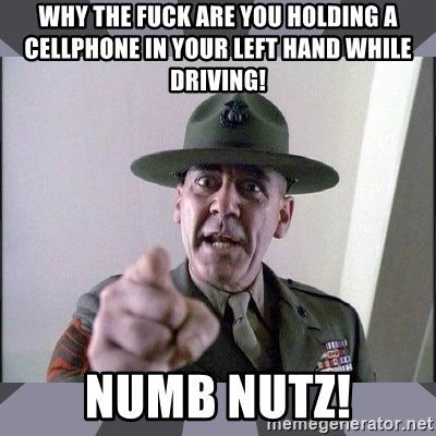 R. Lee Ermey - Why the fuck are you holding a cellphone in your left hand while driving! Numb Nutz!