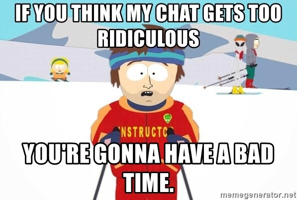 You're gonna have a bad time - if you think my chat gets too ridiculous you're gonna have a bad time.