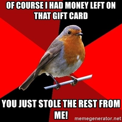 Retail Robin - of course i had money left on that gift card you just stole the rest from me!
