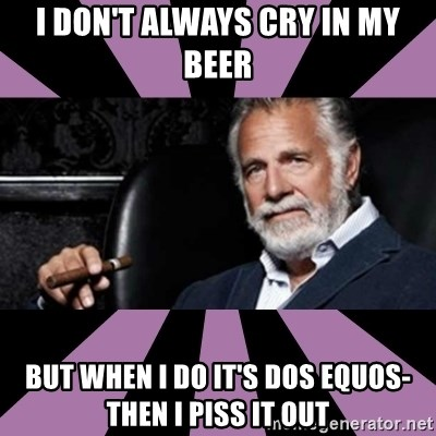 The Most Interesting Man - I DON'T ALWAYS CRY IN MY BEER BUT WHEN I DO IT'S DOS EQUOS-THEN I PISS IT OUT