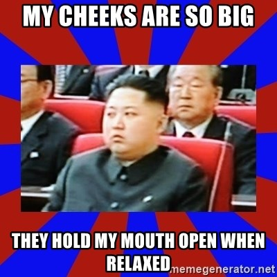 kim jong un - My cheeks are so big They hold my mouth open when relaxed