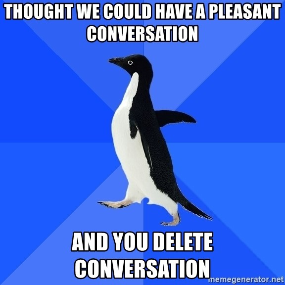 Socially Awkward Penguin - THouGht we could have a pleasant conversation And you delete conversation