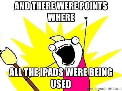 X ALL THE THINGS - and there were points where all the ipads were being used