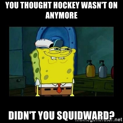 didnt you squidward - You thought hockey wasn't on anymore Didn't you Squidward?