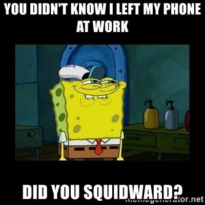 didnt you squidward - you didn't know i left my phone at work did you squidward?