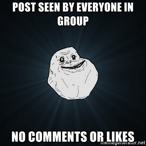 Forever Alone - post seen by everyone in group no comments or likes