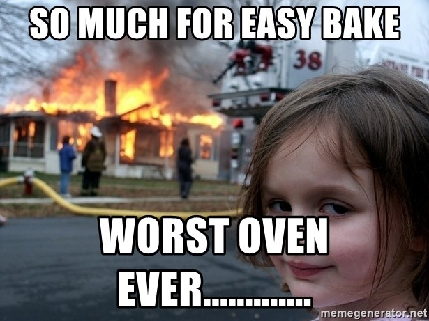 Disaster Girl - so much for easy bake worst oven ever.............