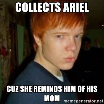 Flame_haired_Poser - Collects Ariel Cuz she reminds him of his mom