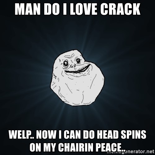 Forever Alone - MAN DO I LOVE CRACK WELP.. NOW I CAN DO HEAD SPINS ON MY CHAIRIN PEACE..