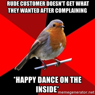 Retail Robin -  rude customer doesn't get what they wanted after complaining  *happy dance on the inside*