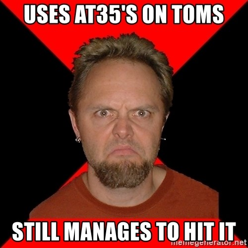 Typical-Lars-Ulrich - Uses At35's on toms Still manages to hit it